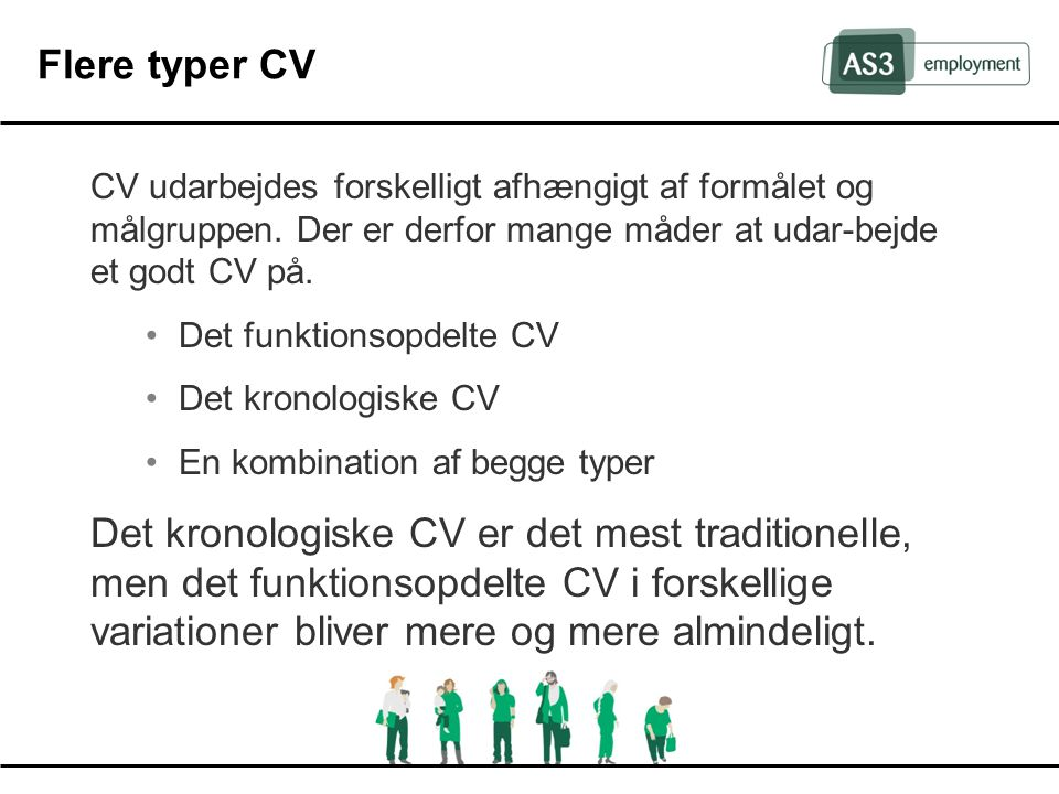 Flere typer CV CV udarbejdes forskelligt afhængigt af formålet og målgruppen. Der er derfor mange måder at udar-bejde et godt CV på.