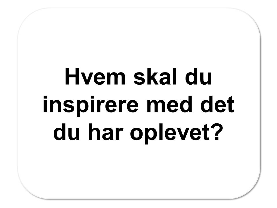 Hvem skal du inspirere med det du har oplevet