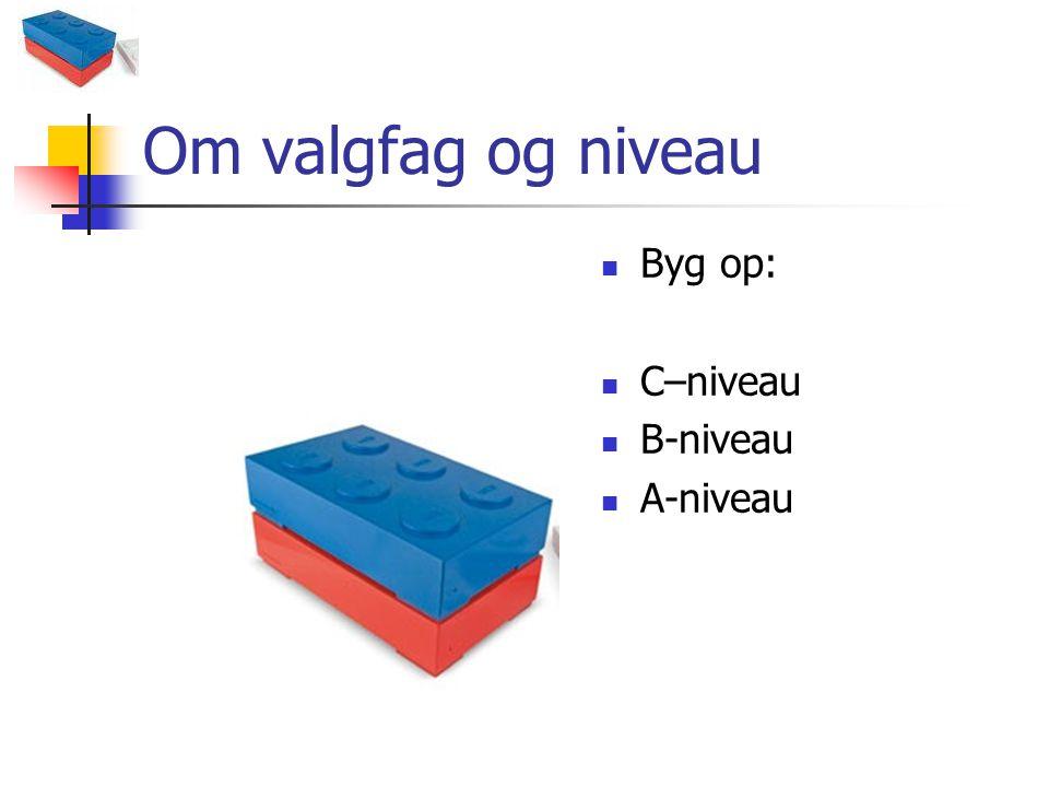 Om valgfag og niveau Byg op: C–niveau B-niveau A-niveau