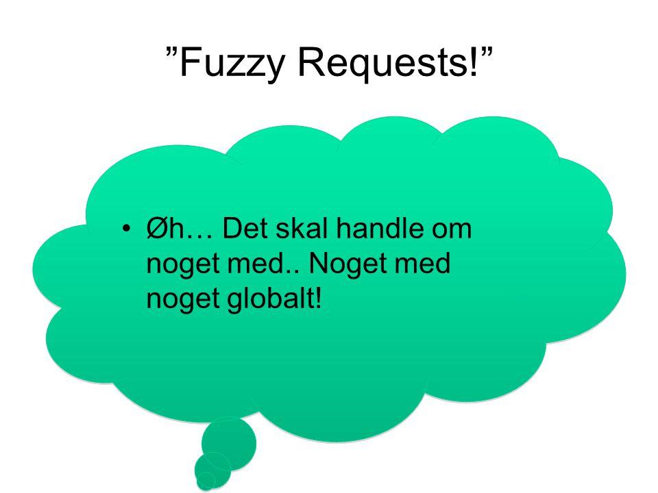 Fuzzy Requests! Øh… Det skal handle om noget med.. Noget med noget globalt!