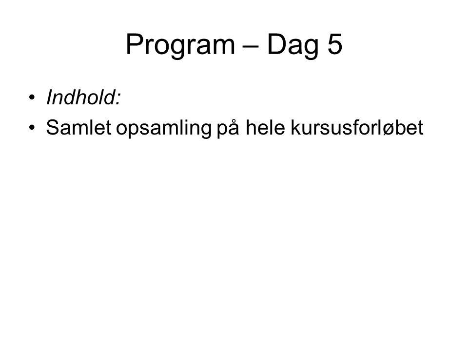 Program – Dag 5 Indhold: Samlet opsamling på hele kursusforløbet