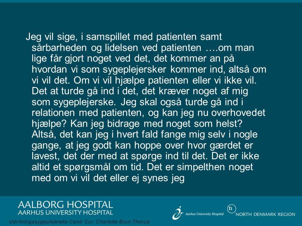 Jeg vil sige, i samspillet med patienten samt sårbarheden og lidelsen ved patienten ….om man lige får gjort noget ved det, det kommer an på hvordan vi som sygeplejersker kommer ind, altså om vi vil det.