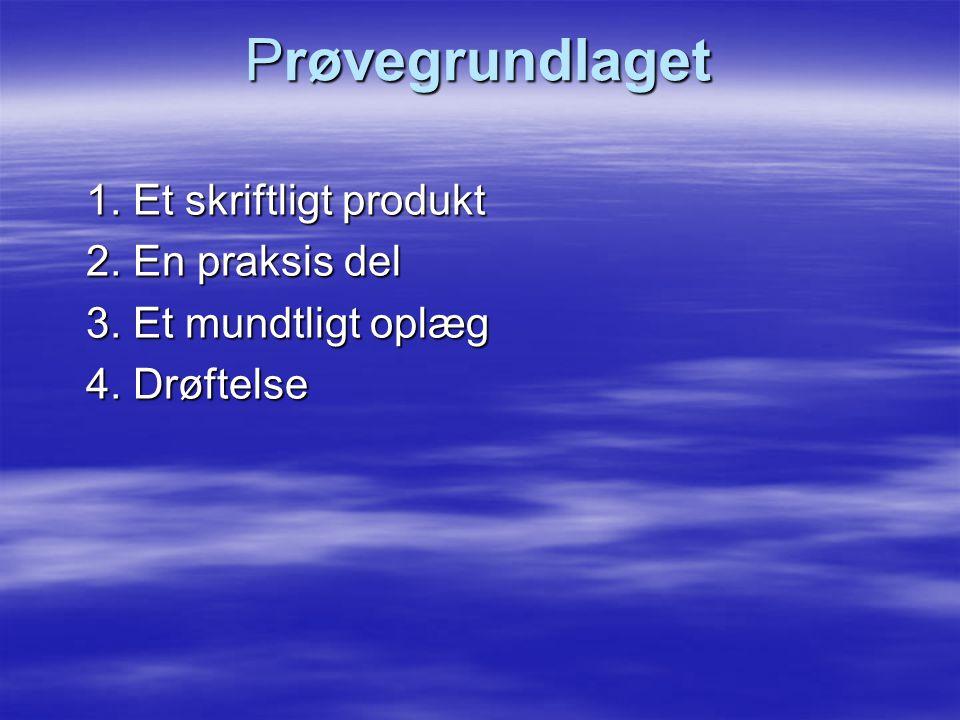 Prøvegrundlaget 1. Et skriftligt produkt 2. En praksis del 3. Et mundtligt oplæg 4. Drøftelse