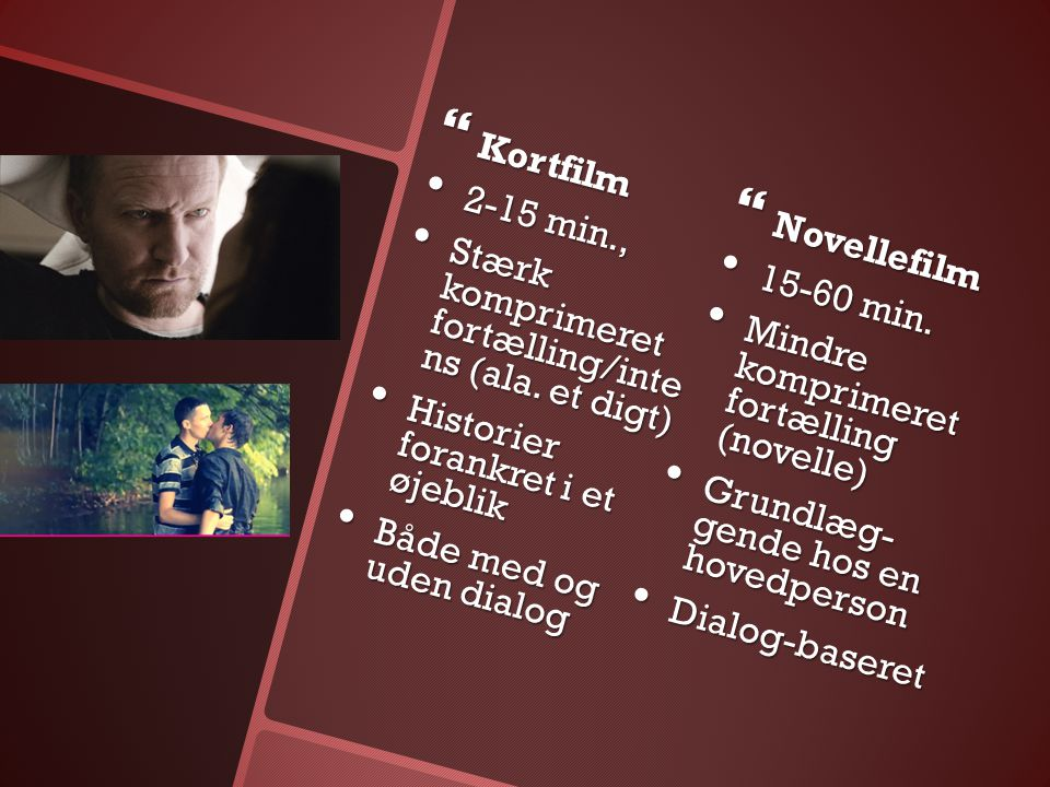 Kortfilm 2-15 min., Novellefilm. Stærk komprimeret fortælling/inte ns (ala. et digt) 15-60 min.