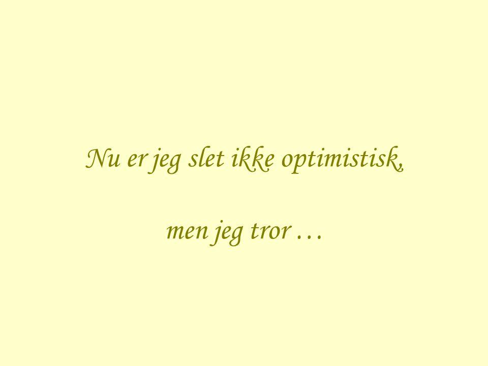 Nu er jeg slet ikke optimistisk, men jeg tror …