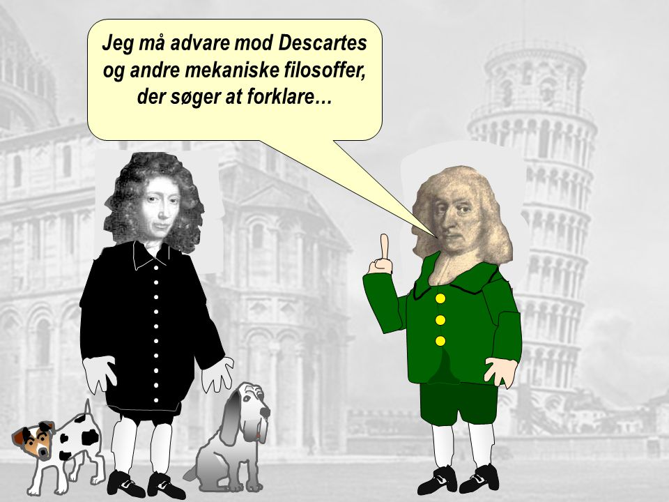 Jeg må advare mod Descartes og andre mekaniske filosoffer, der søger at forklare…