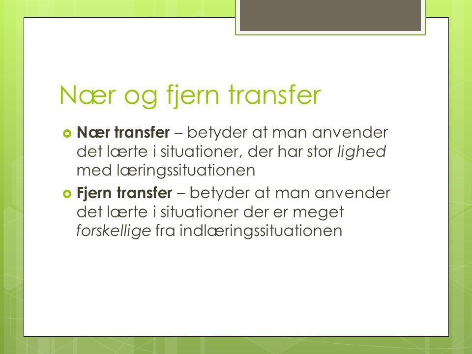 Nær og fjern transfer Nær transfer – betyder at man anvender det lærte i situationer, der har stor lighed med læringssituationen.