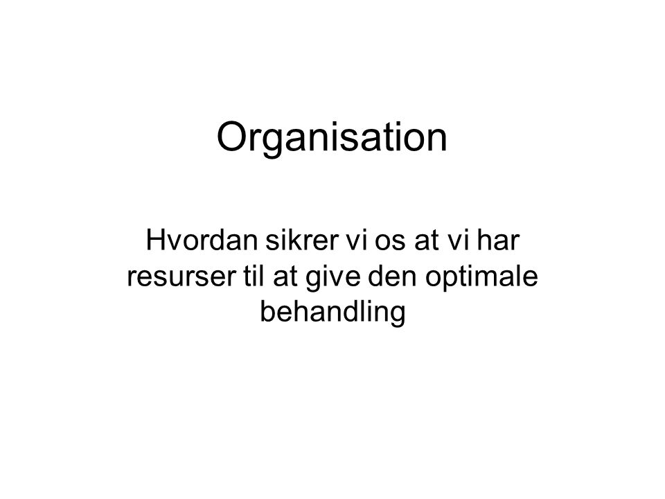 Organisation Hvordan sikrer vi os at vi har resurser til at give den optimale behandling