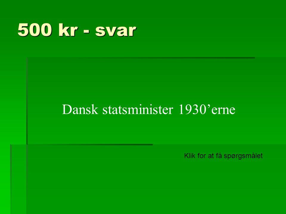 500 kr - svar Dansk statsminister 1930'erne Klik for at få spørgsmålet