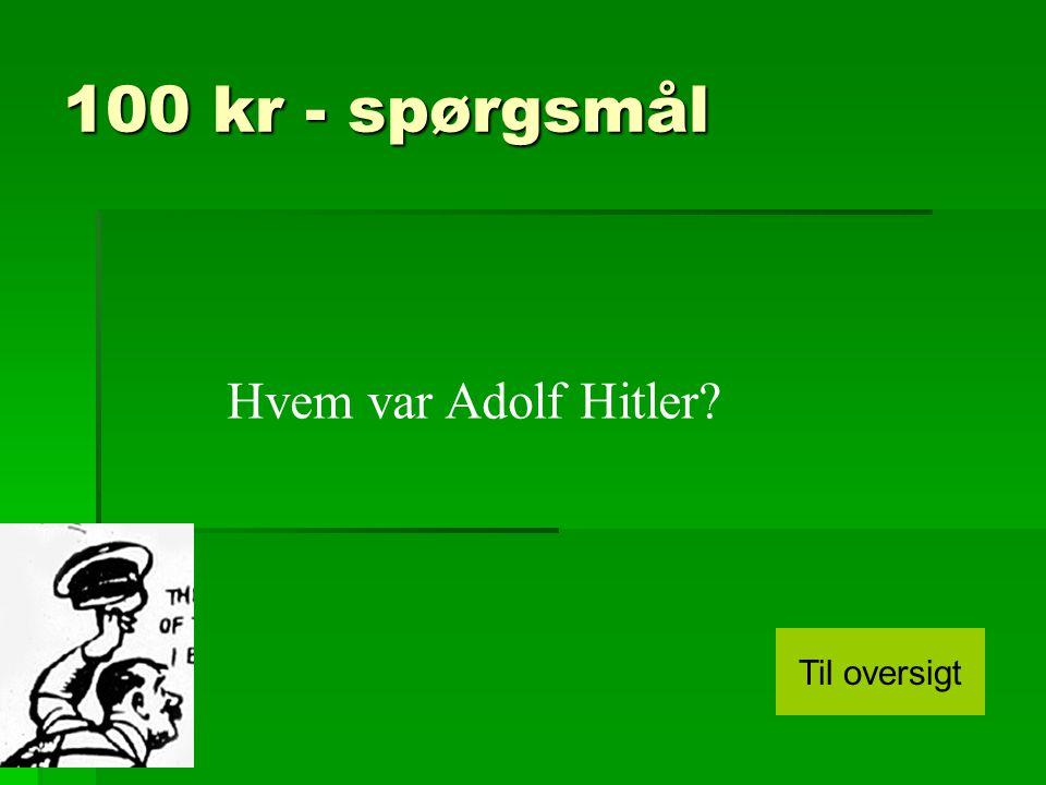 100 kr - spørgsmål Hvem var Adolf Hitler Til oversigt