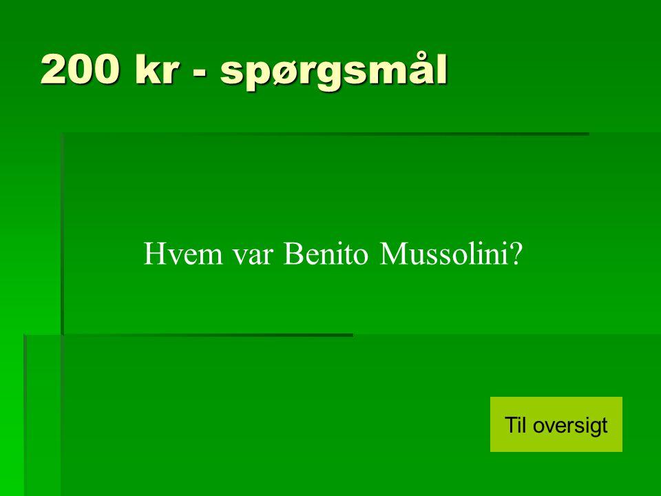 200 kr - spørgsmål Hvem var Benito Mussolini Til oversigt