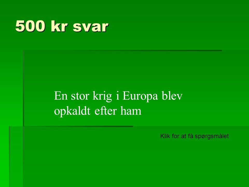 500 kr svar En stor krig i Europa blev opkaldt efter ham