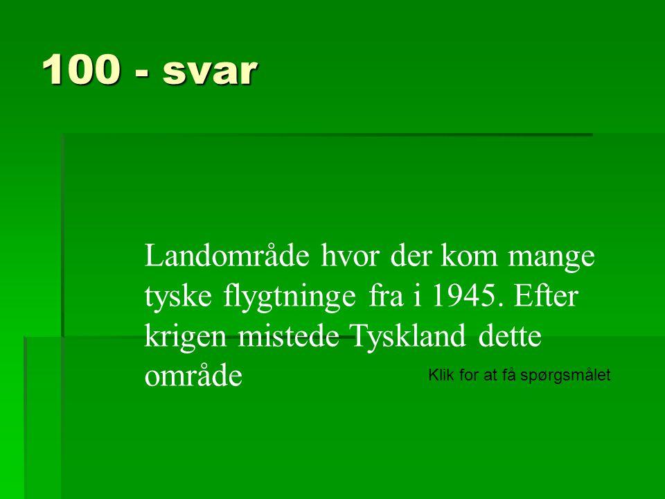 100 - svar Landområde hvor der kom mange tyske flygtninge fra i 1945. Efter krigen mistede Tyskland dette område.