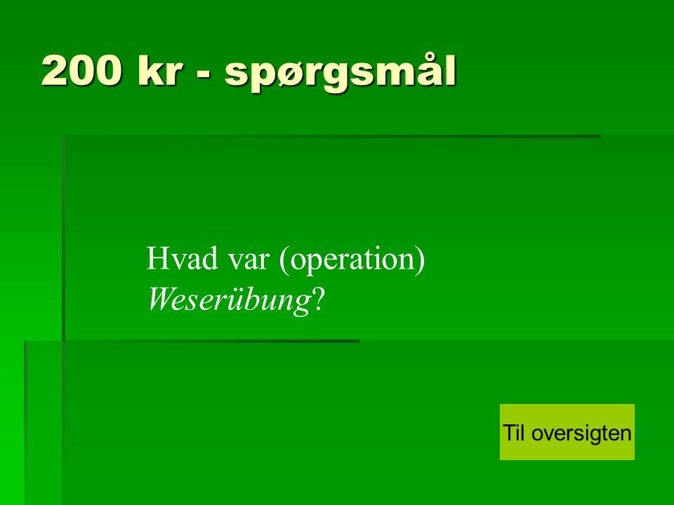 200 kr - spørgsmål Hvad var (operation) Weserübung Til oversigten