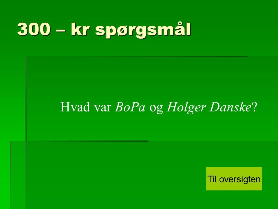 300 – kr spørgsmål Hvad var BoPa og Holger Danske Til oversigten