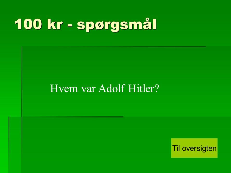 100 kr - spørgsmål Hvem var Adolf Hitler Til oversigten