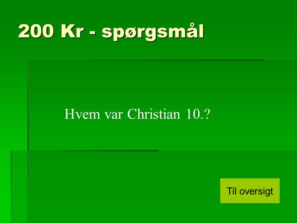 200 Kr - spørgsmål Hvem var Christian 10. Til oversigt