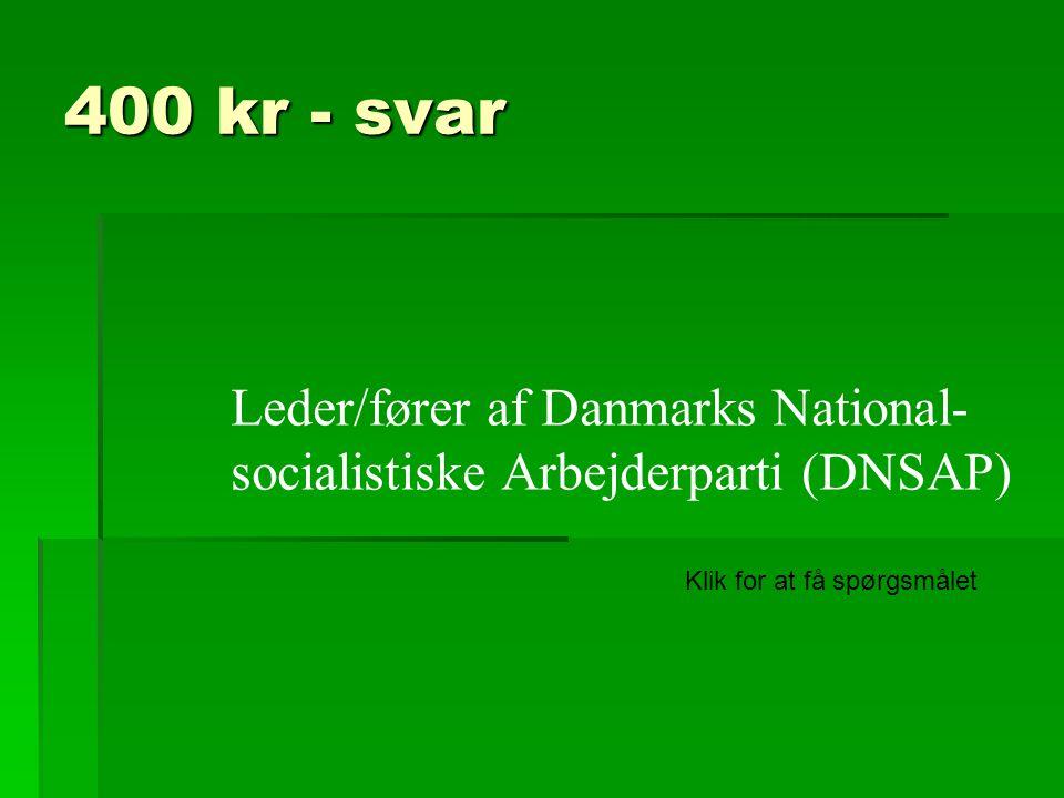 400 kr - svar Leder/fører af Danmarks National- socialistiske Arbejderparti (DNSAP) Klik for at få spørgsmålet.