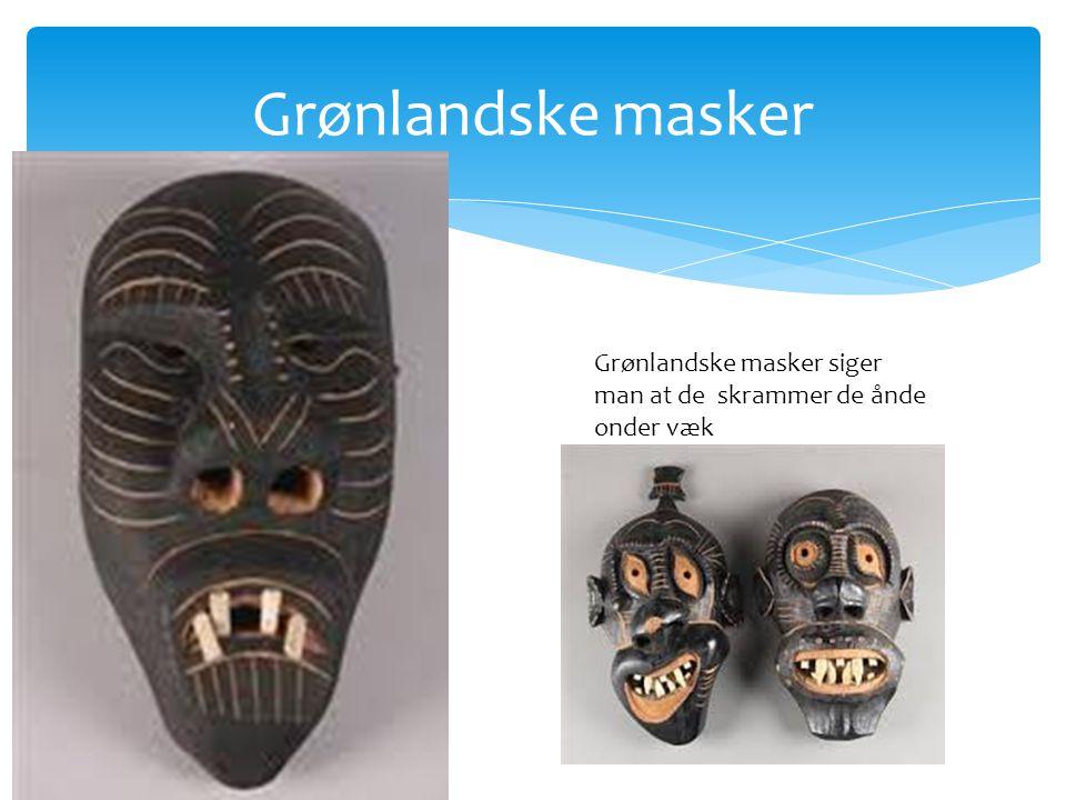 Grønlandske masker Grønlandske masker siger man at de skrammer de ånde onder væk