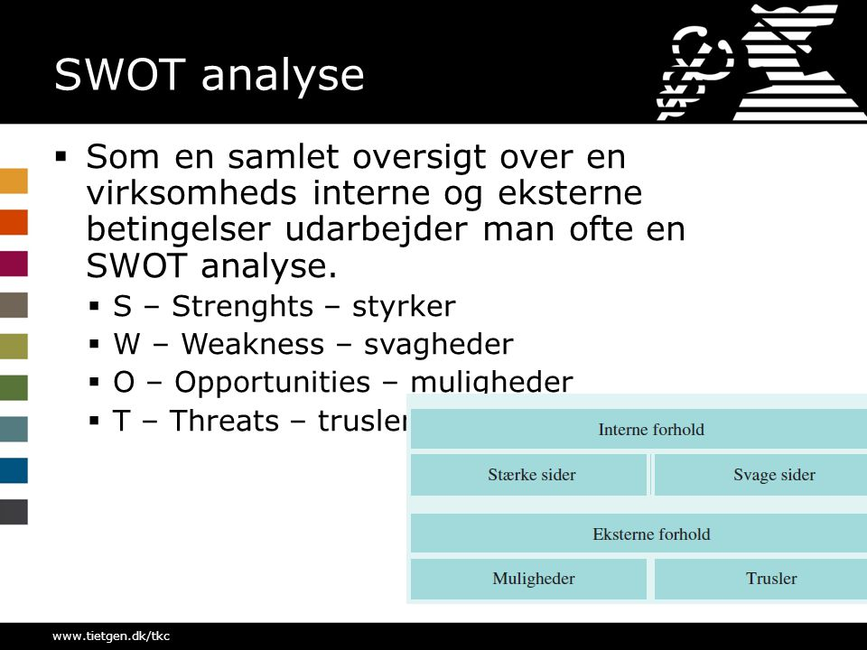 SWOT analyse Som en samlet oversigt over en virksomheds interne og eksterne betingelser udarbejder man ofte en SWOT analyse.