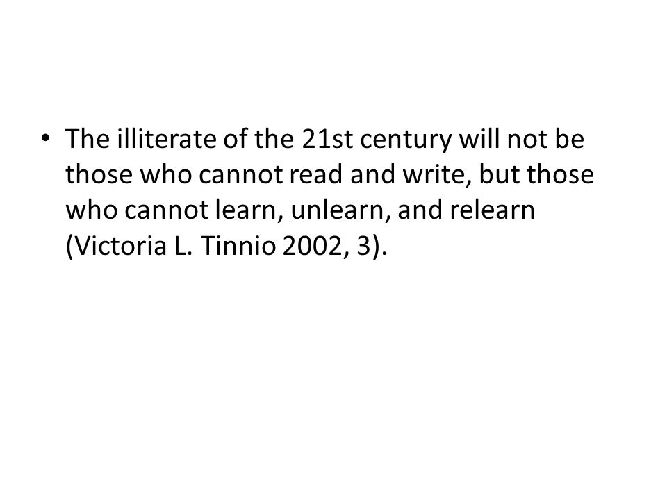 The illiterate of the 21st century will not be those who cannot read and write, but those who cannot learn, unlearn, and relearn (Victoria L.