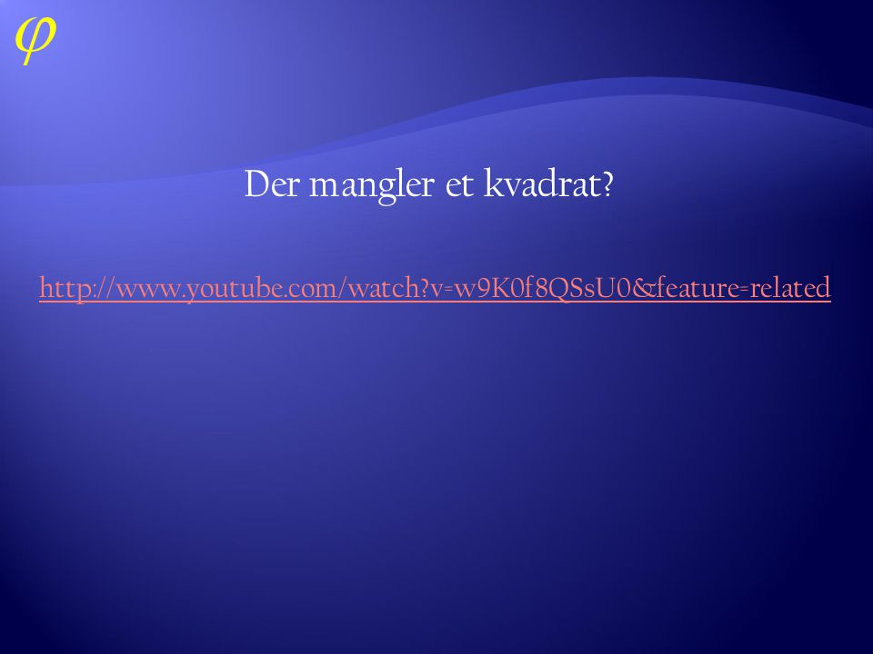 Der mangler et kvadrat http://www.youtube.com/watch v=w9K0f8QSsU0&feature=related