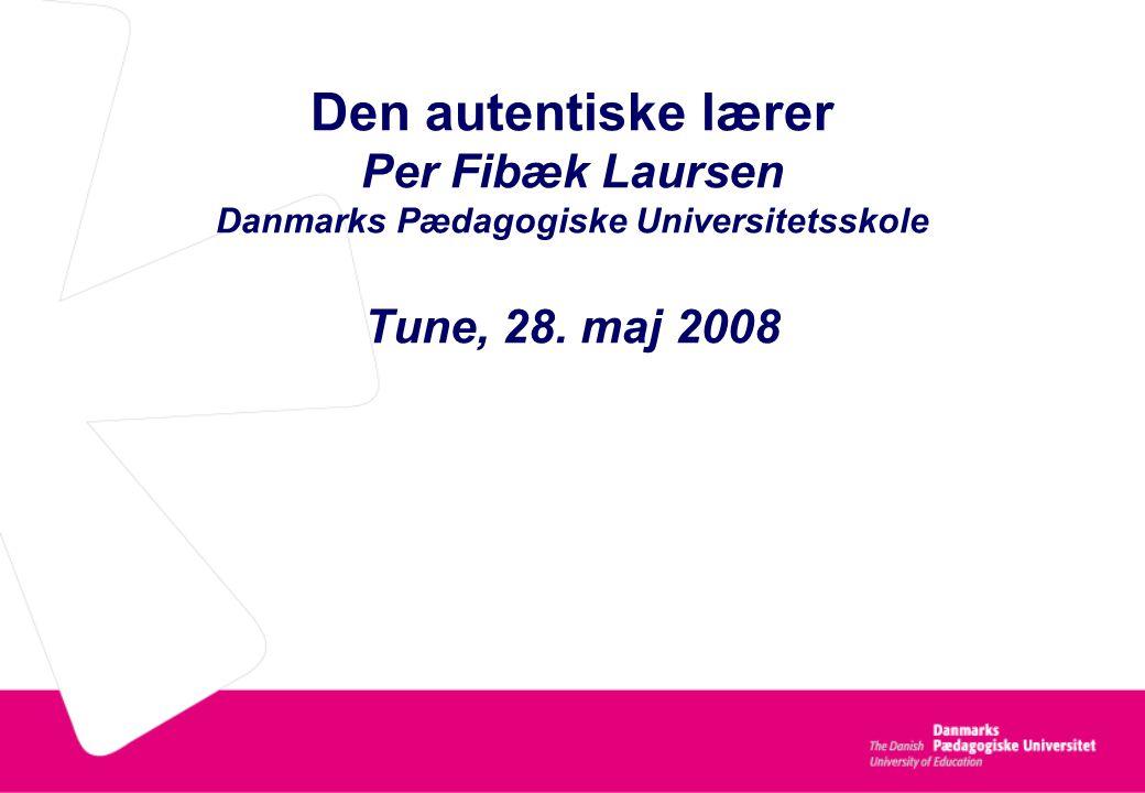 Den autentiske lærer Per Fibæk Laursen Danmarks Pædagogiske Universitetsskole Tune, 28. maj 2008
