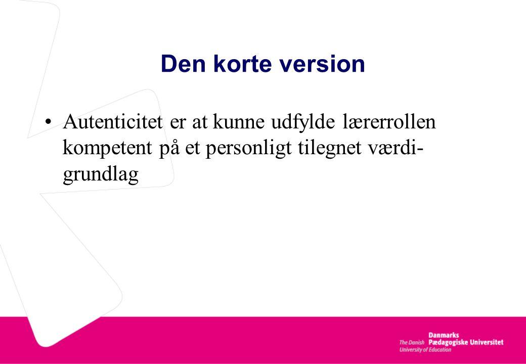 Den korte version Autenticitet er at kunne udfylde lærerrollen kompetent på et personligt tilegnet værdi-grundlag.