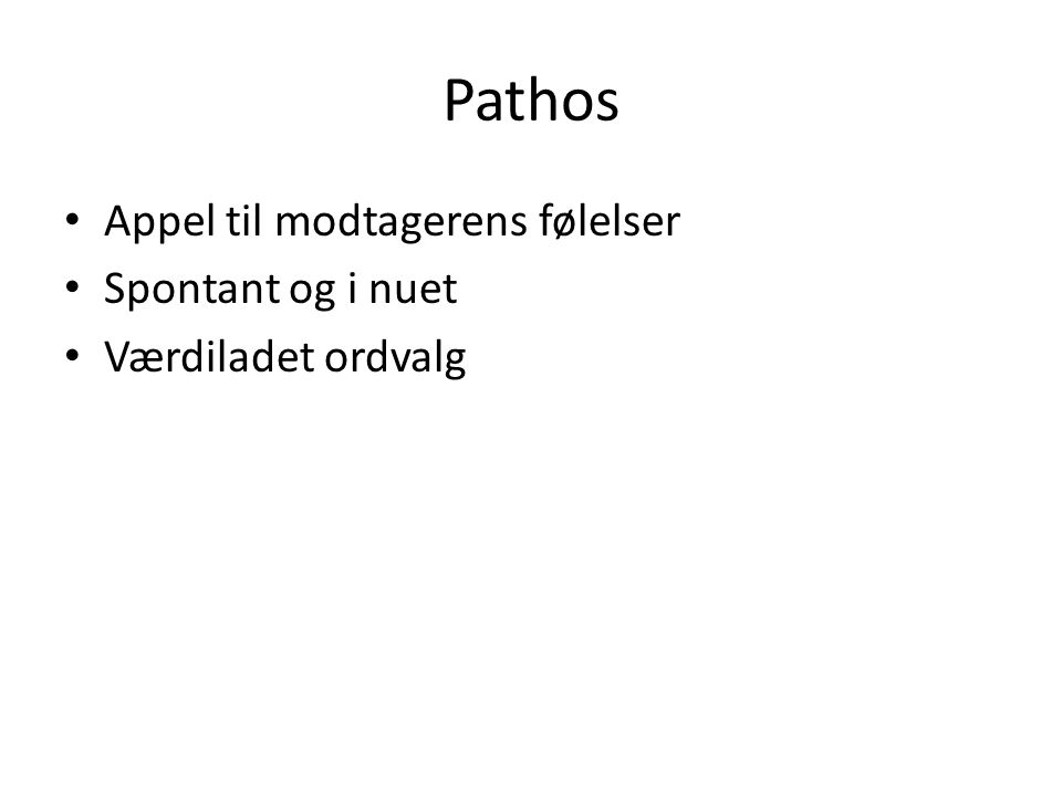 Pathos Appel til modtagerens følelser Spontant og i nuet