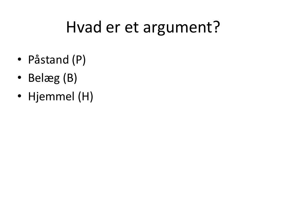 Hvad er et argument Påstand (P) Belæg (B) Hjemmel (H)