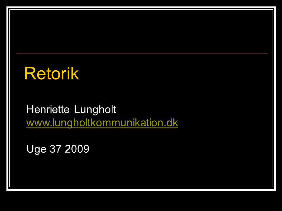 Retorik Henriette Lungholt www.lungholtkommunikation.dk Uge 37 2009