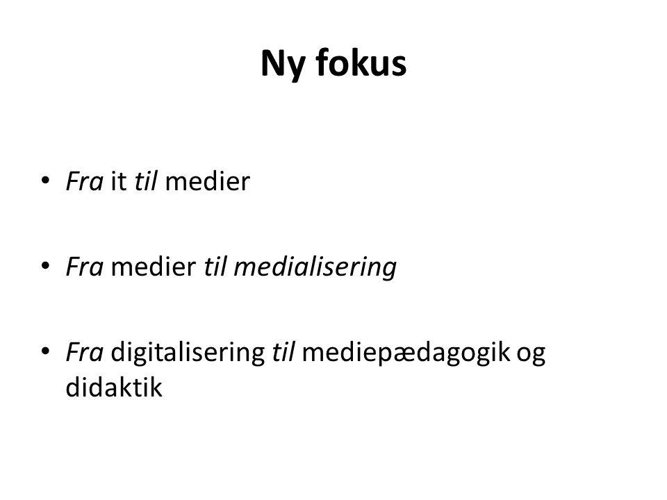 Ny fokus Fra it til medier Fra medier til medialisering