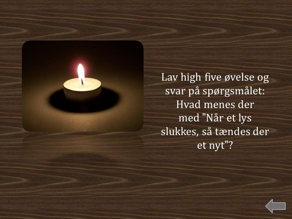 Lav high five øvelse og svar på spørgsmålet: Hvad menes der med Når et lys slukkes, så tændes der et nyt