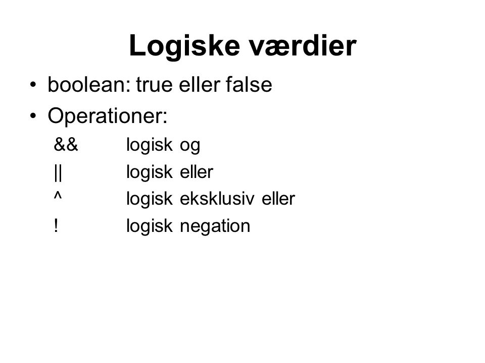 Logiske værdier boolean: true eller false Operationer: && logisk og