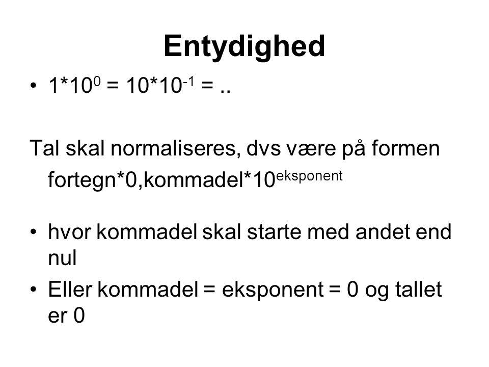 Entydighed 1*100 = 10*10-1 = .. Tal skal normaliseres, dvs være på formen. fortegn*0,kommadel*10eksponent.