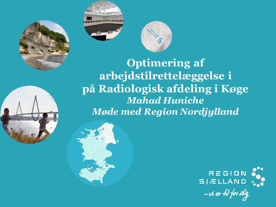 Optimering af arbejdstilrettelæggelse i på Radiologisk afdeling i Køge Mahad Huniche Møde med Region Nordjylland