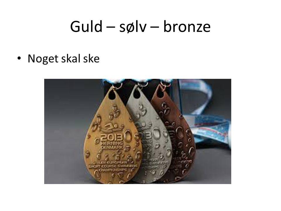 Guld – sølv – bronze Noget skal ske