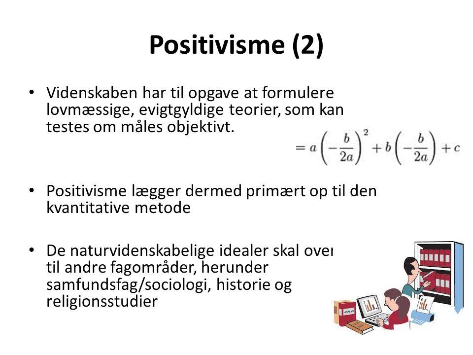 Positivisme (2) Videnskaben har til opgave at formulere lovmæssige, evigtgyldige teorier, som kan testes om måles objektivt.