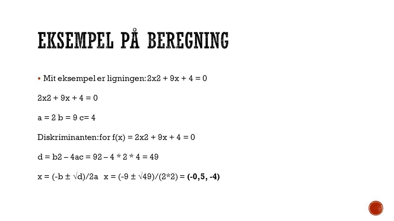 Eksempel på beregning Mit eksempel er ligningen: 2x2 + 9x + 4 = 0