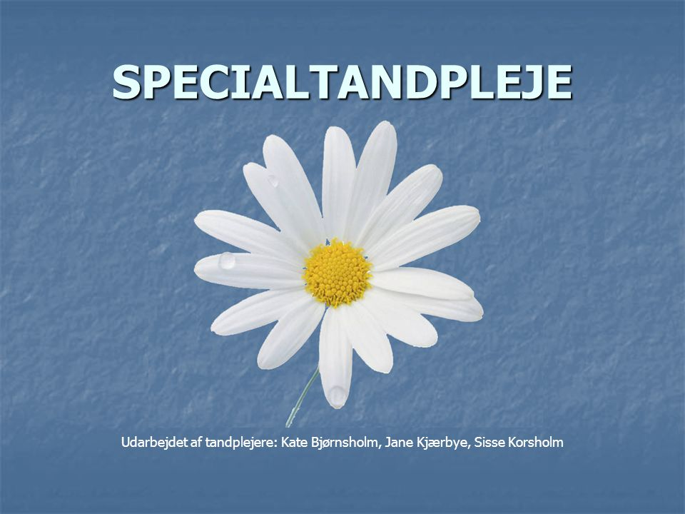 SPECIALTANDPLEJE Udarbejdet af tandplejere: Kate Bjørnsholm, Jane Kjærbye, Sisse Korsholm