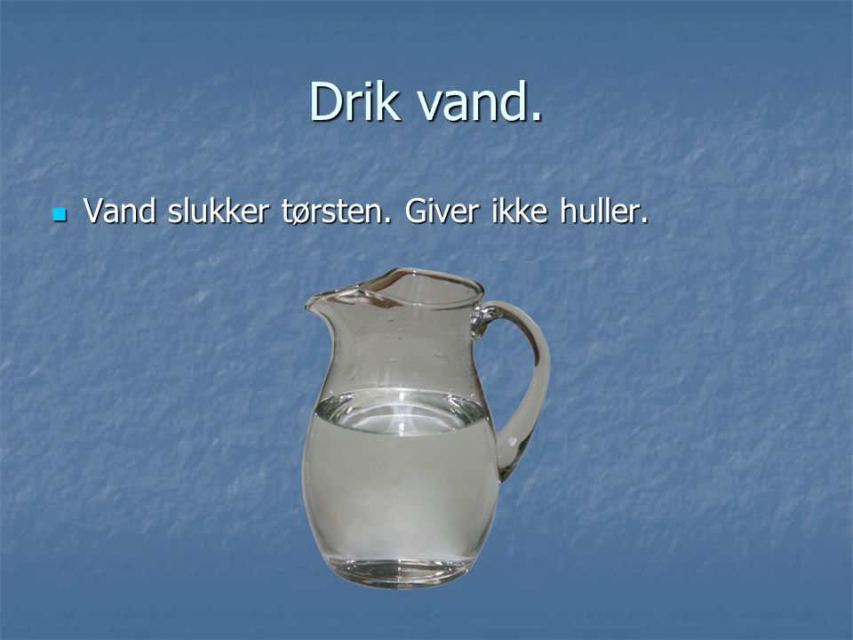 Drik vand. Vand slukker tørsten. Giver ikke huller.