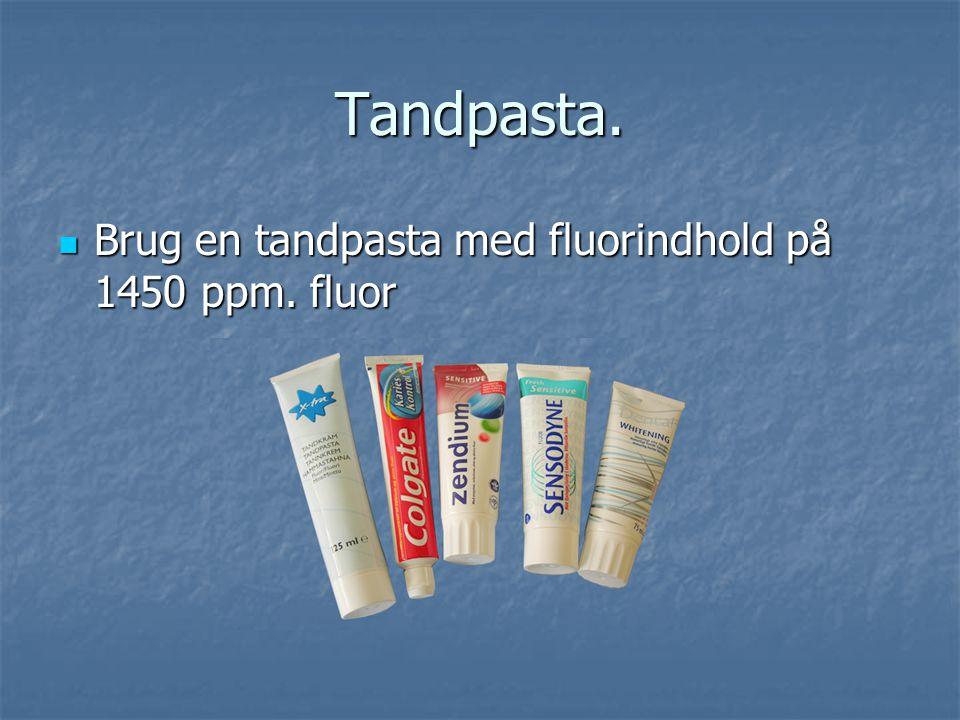Tandpasta. Brug en tandpasta med fluorindhold på 1450 ppm. fluor
