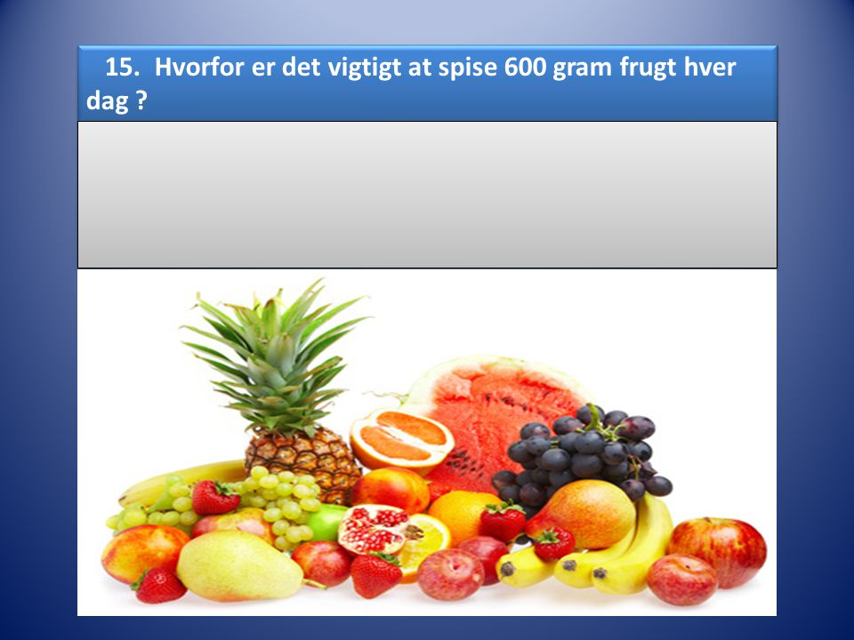 15. Hvorfor er det vigtigt at spise 600 gram frugt hver dag