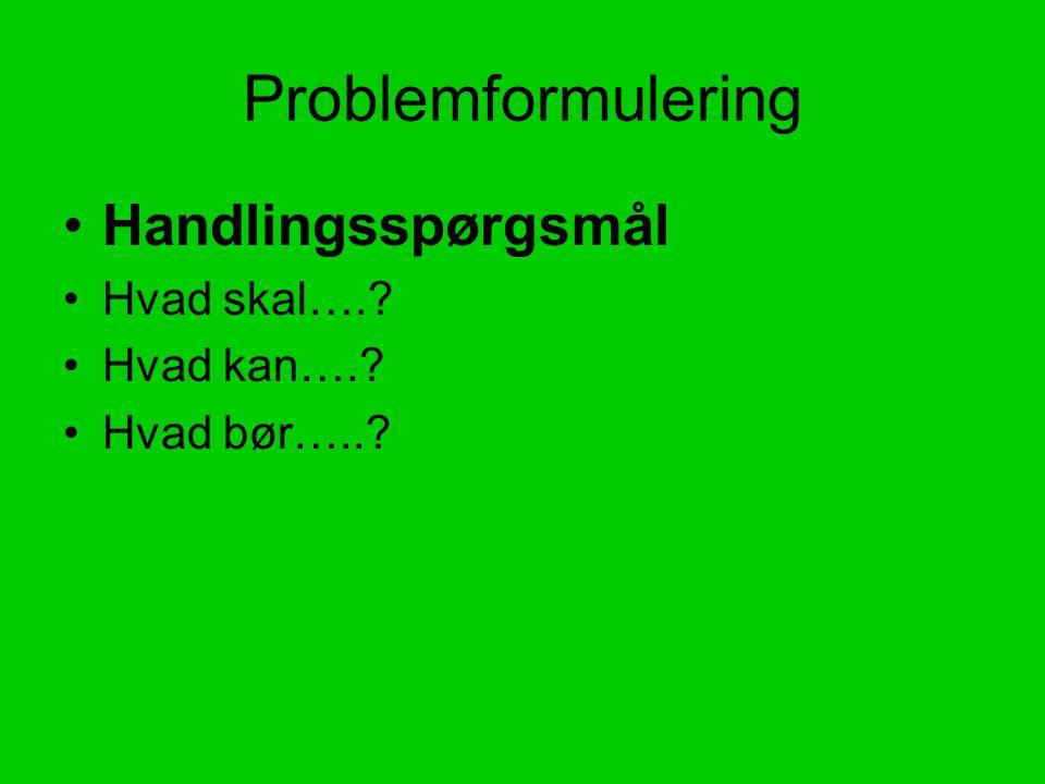 Problemformulering Handlingsspørgsmål Hvad skal…. Hvad kan….