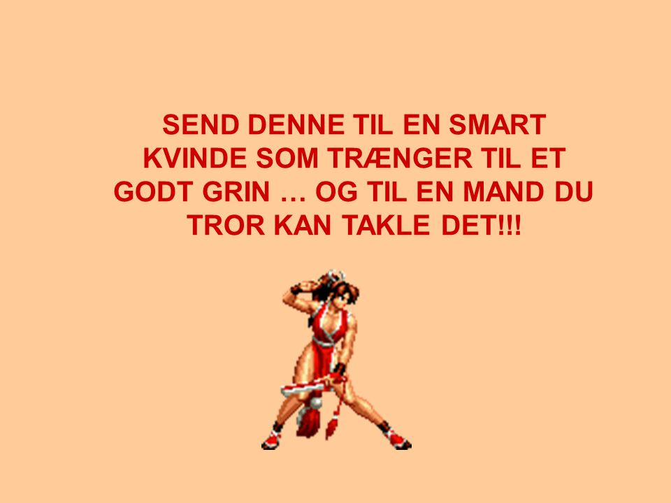 SEND DENNE TIL EN SMART KVINDE SOM TRÆNGER TIL ET GODT GRIN … OG TIL EN MAND DU TROR KAN TAKLE DET!!!