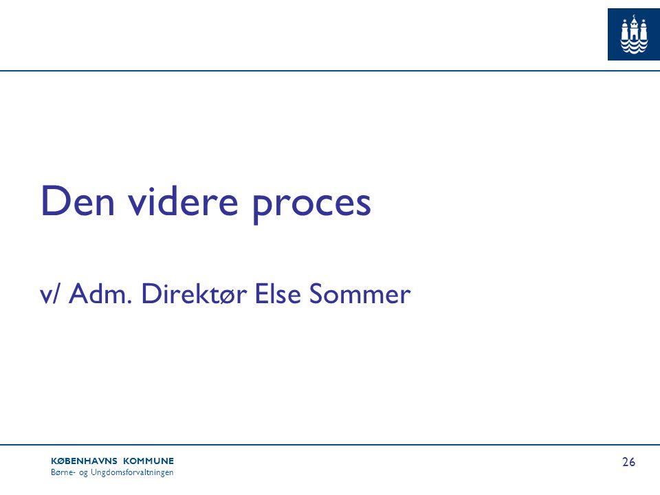 Den videre proces v/ Adm. Direktør Else Sommer