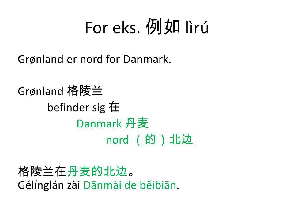 For eks. 例如 lìrú Grønland er nord for Danmark.