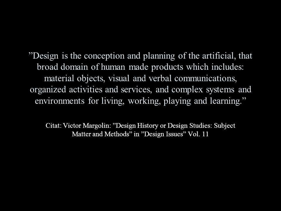Design is the conception and planning of the artificial, that broad domain of human made products which includes: material objects, visual and verbal communications, organized activities and services, and complex systems and environments for living, working, playing and learning.