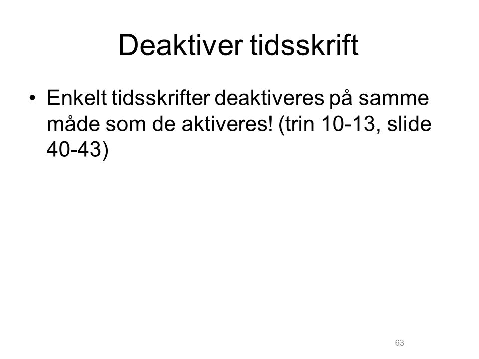 Deaktiver tidsskrift Enkelt tidsskrifter deaktiveres på samme måde som de aktiveres! (trin 10-13, slide 40-43)