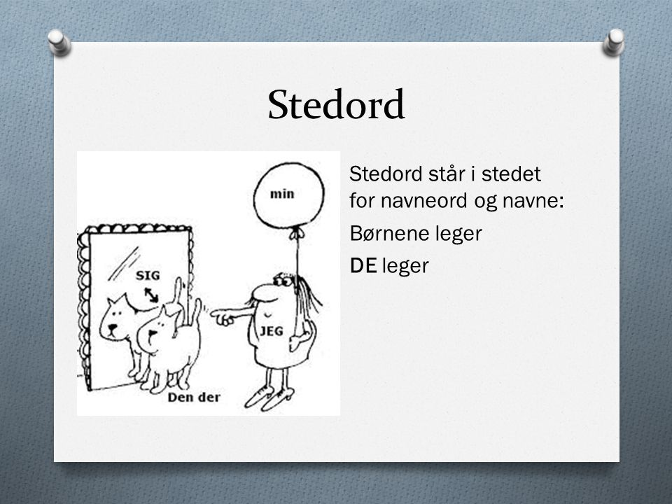 Stedord Stedord står i stedet for navneord og navne: Børnene leger DE leger